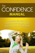 The Confidence Manual: A guide on how to improve self esteem and become more confident - Ben Robinson