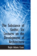 The Substance of Gothic: Six Lectures on the Development of Architecture - Ralph Adams Cram