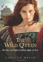 The Wild Queen: The Days and Nights of Mary Queen of Scots - Carolyn Meyer