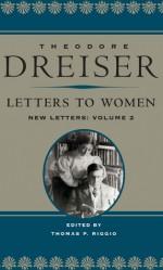 Letters to Women: New Letters, volume 2 - Theodore Dreiser, Thomas P. Riggio