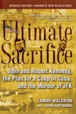 Ultimate Sacrifice: John and Robert Kennedy, the Plan for a Coup in Cuba, and the Murder of JFK - Lamar Waldron, Thom Hartmann