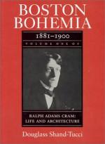 Boston Bohemia, 1881-1990: Ralph Adams Cram; Life and Architecture - Douglass Shand-Tucci, Ralph Adams Cram