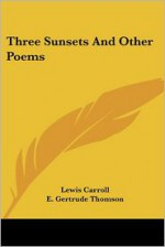 Three Sunsets and Other Poems - Lewis Carroll, E. Gertrude Thomson