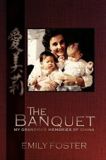 The Banquet: My Grandma's Memories of China - Emily Foster