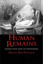 Human Remains: Dissection and Its Histories - Helen Macdonald