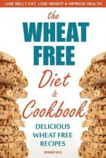 The Wheat Free Diet & Cookbook: The Wheat Free Diet & Cookbook: Lose Belly Fat, Lose Weight, and Improve Health with Delicious Wheat Free Recipes - John Chatham