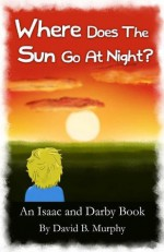 Where Does the Sun Go at Night? (Isaac and Darby) - David Murphy, Barbara Murphy, Riley Murphy, Fedd K