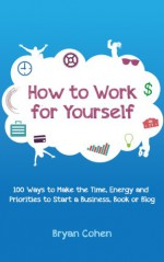 How to Work for Yourself: 100 Ways to Make the Time, Energy and Priorities to Start a Business, Book or Blog - Bryan Cohen