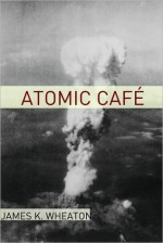 Atomic Cafe: A Year by Year History of the Cold War - James K. Wheaton, Golgotha Press