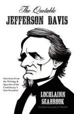 The Quotable Jefferson Davis: Selections from the Writings and Speeches of the Confederacy's First President - Lochlainn Seabrook, Jefferson Davis