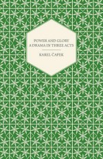 Power and Glory - A Drama in Three Acts English Version by Paul Selver and Ralph Neale - Karel Čapek
