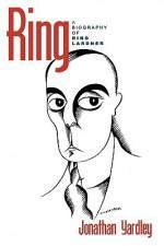 Ring: A Biography of Ring Lardner - Jonathan Yardley