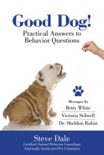 Good Dog! Practical Answers to Behavior Questions - Steve Dale, Betty White, Victoria Stilwell, Sheldon Rubin