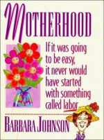 Motherhood: If It Was Going To Be Easy, It Never Would Have Started With Something Called Labor - Barbara Johnson