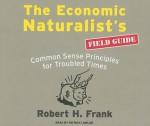 The Economic Naturalist's Field Guide: Common Sense Principles for Troubled Times - Robert H. Frank, Patrick Lawlor