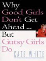 Why Good Girls Don't Get Ahead... But Gutsy Girls Do - Kate White