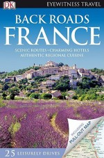 DK Eyewitness Travel Guide: Back Roads of France - Rosemary Bailey, Fay Franklin, Nick Inman, Nick Rider, Tristan Rutherford, Tamara Thiessen, Kathryn Tomasetti