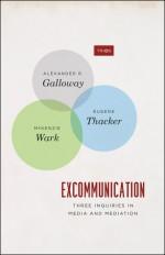 Excommunication: Three Inquiries in Media and Mediation - Alexander R. Galloway, Eugene Thacker, McKenzie Wark