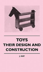 Toys - Their Design and Construction - J. Kay