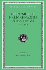 Dionysius of Halicarnassus: Critical Essays, Volume II. On Literary Composition. Dinarchus. Letters to Ammaeus and Pompeius (Loeb Classical Library No. 466) - Dionysius of Halicarnassus, Stephen Usher