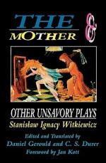 The Mother and Other Unsavory Plays - Stanisław Ignacy Witkiewicz