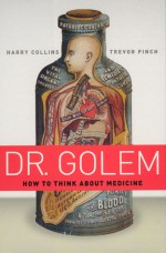 Dr. Golem: How to Think about Medicine - Harry M. Collins, Trevor Pinch