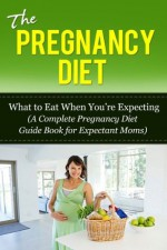 The Pregnancy Diet: What to Eat When You're Expecting (A Complete Pregnancy Diet Guide Book for Expectant Moms) (Pregnancy Diet 101) - Jennifer Ryan