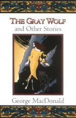 The Gray Wolf and Other Stories - George MacDonald, Craig Yoe