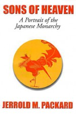 Sons of Heaven: A Portrait of the Japanese Monarchy - Jerrold M. Packard