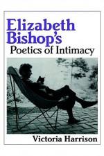 Elizabeth Bishop's Poetics of Intimacy - Victoria Harrison, Albert Gelpi, Ross Posnock