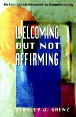 Welcoming but Not Affirming: An Evangelical Response to Homosexuality - Stanley J. Grenz