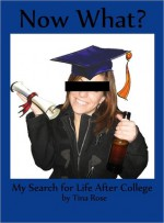 Now What? My Search for Life After College - Tina Rose