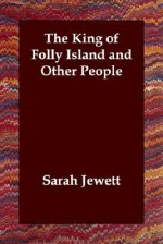The King of Folly Island and Other People - Sarah Orne Jewett