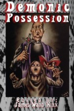 Demonic Possession - James Ward Kirk, Guy Burtenshaw, DJ Tyrer, Essel Pratt, James Park, John Ledger, M J McClymont, E. S. Wynn, W. B. Stickel, Doug J. Black, Justin Hunter, Adam S. House, David A. DiPesa, Scathe Beorh, Dona Fox, T. S. Woolard, Kz Morano, Sheldon Woodbury, Jerry Langdon, Stephe