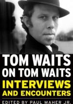 Tom Waits on Tom Waits: Interviews and Encounters - praca zbiorowa, Paul Maher Jr.