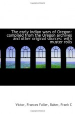 The early Indian wars of Oregon: compiled from the Oregon archives and other original sources: with - Victor, Frances Fuller