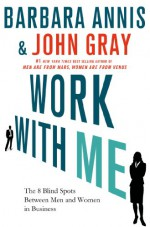 Work with Me: The 8 Blind Spots Between Men and Women in Business - Barbara Annis, John Gray