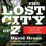 The Lost City of Z: A Tale of Deadly Obsession in the Amazon - David Grann, Mark Deakins, Random House Audio
