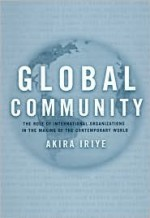 Global Community: The Role of International Organizations in the Making of the Contemporary World - Akira Iriye