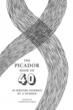 The Picador Book of 40: 40 Writers Inspired by a Number - Charlotte Greig