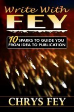 Write with Fey: 10 Sparks to Guide You from Idea to Publication - Chrys Fey