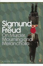 On Murder, Mourning and Melancholia (Modern Classics Translated) - Sigmund Freud