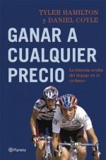 Ganar a cualquier precio: La historia oculta del dopaje en el ciclismo - Tyler Hamilton, Daniel Coyle, Elisabete Fernández Arrieta