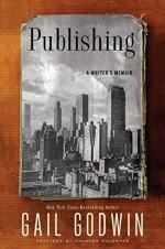 Publishing: A Writer's Memoir - Gail Godwin