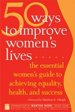 50 Ways to Improve Women's Lives: The Essential Women's Guide for Achieving Equality, Health, and Success - National Council of Women, Madeleine Albright