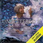 Unfettered II: New Tales By Masters of Fantasy - Nick Podehl, Michael Kramer, Charlaine Harris, Sarah Coomes, David Farland, Sarah Beth Durst, Tim Gerard Reynolds, Scott Sigler, Emily Woo Zeller, Michael J. Sullivan, Seanan McGuire, J.A. Pitts, Erin Mallon, Mark Lawrence, Anthony Ryan, Shawn Speakman, Erin Lindsey,