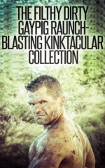 The Filthy Dirty Gaypig Raunch-Blasting Kinktacular Collection: A Gaping Huge Collection of 14 Gay Fuckbomb Erotica Stories (The Best of the Gutter and the Ditch) - Ursula Kinkenstein, Curtis Kingsmith, Sterling Cartwright, Bubba Marshall, Phillip J. Handelson, Marcus Greene