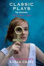 Classic Plays by Women: From 1600 to 2000 (Aurora Classic Plays) - Hrotswitha, Elizabeth Cary, Aphra Behn, Susanna Centlivre, Joanna Baillie, Githa Sowerby, Enid Bagnold, Caryl Churchill, Marie Jones, Susan Croft
