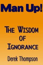 Man Up!: The wisdom of ignorance. - Derek Thompson