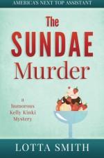 The SUNDAE Murder: a humorous Kelly Kinki Mystery (AMERICA'S NEXT TOP ASSISTANT) (Volume 5) - Lotta Smith